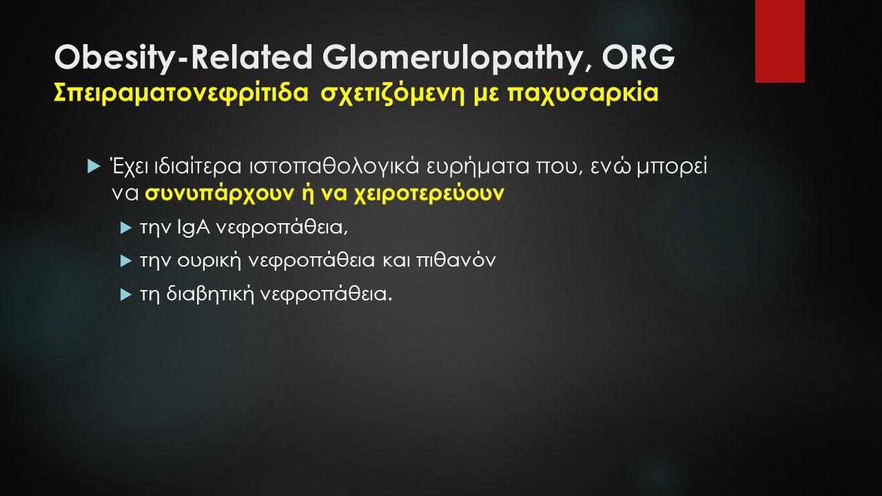 Σπειραματονεφρίτιδα σχετιζόμενη με παχυσαρκία Obesity-Related Glomerulopathy, ORG Σπειραματονεφρίτιδα σχετιζόμενη με παχυσαρκία  Έχει ιδιαίτερα ιστοπ