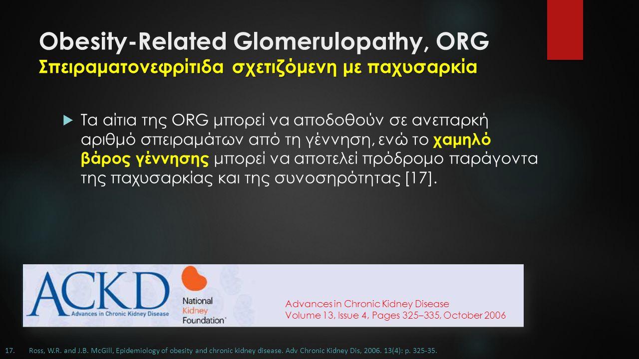 Σπειραματονεφρίτιδα σχετιζόμενη με παχυσαρκία Obesity-Related Glomerulopathy, ORG Σπειραματονεφρίτιδα σχετιζόμενη με παχυσαρκία  Τα αίτια της ORG μπορεί να αποδοθούν σε ανεπαρκή αριθμό σπειραμάτων από τη γέννηση, ενώ το χαμηλό βάρος γέννησης μπορεί να αποτελεί πρόδρομο παράγοντα της παχυσαρκίας και της συνοσηρότητας [17].