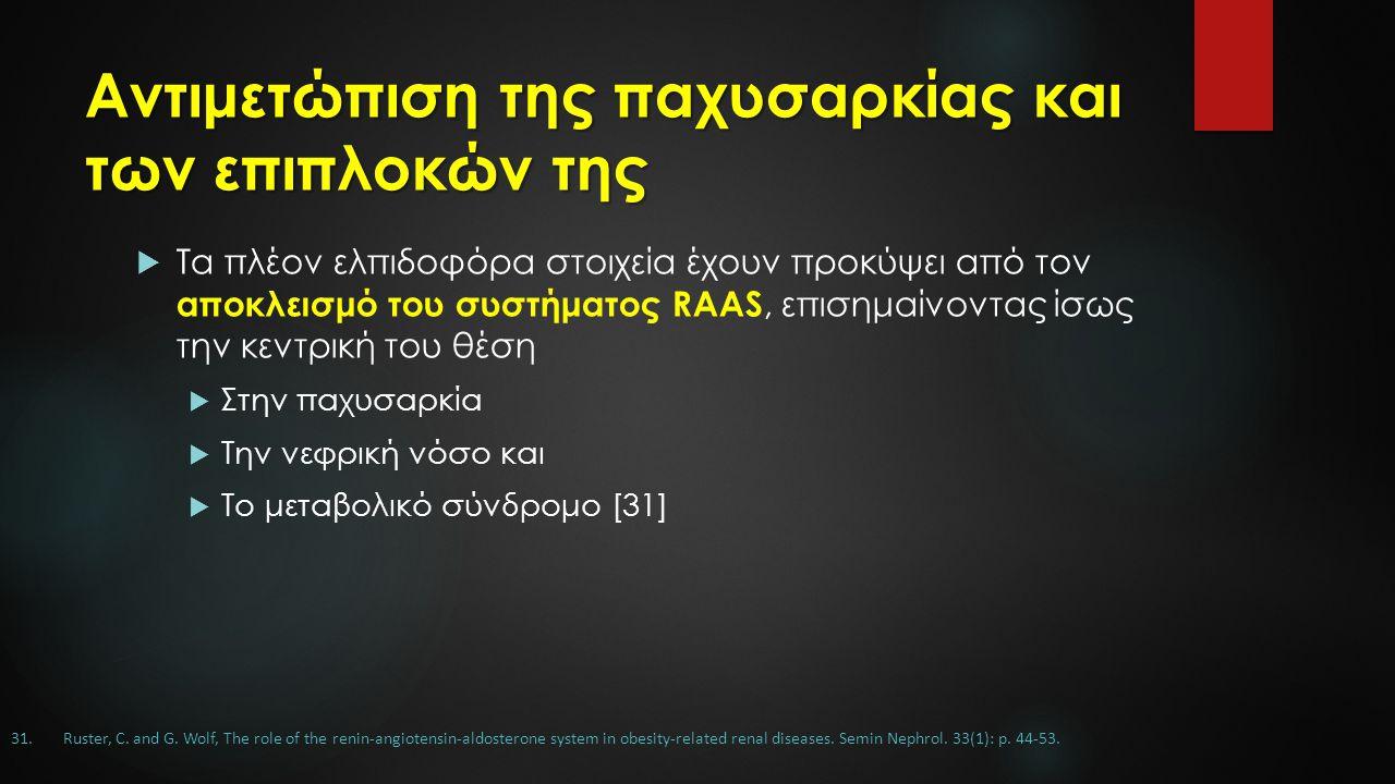 Αντιμετώπιση της παχυσαρκίας και των επιπλοκών της  Τα πλέον ελπιδοφόρα στοιχεία έχουν προκύψει από τον αποκλεισμό του συστήματος RAAS, επισημαίνοντας ίσως την κεντρική του θέση  Στην παχυσαρκία  Την νεφρική νόσο και  Το μεταβολικό σύνδρομο [31] 31.Ruster, C.