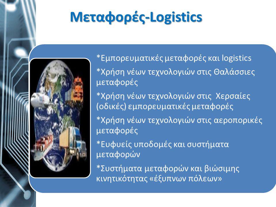 Μεταφορές-Logistics *Εμπορευματικές μεταφορές και logistics *Χρήση νέων τεχνολογιών στις Θαλάσσιες μεταφορές *Χρήση νέων τεχνολογιών στις Χερσαίες (οδ