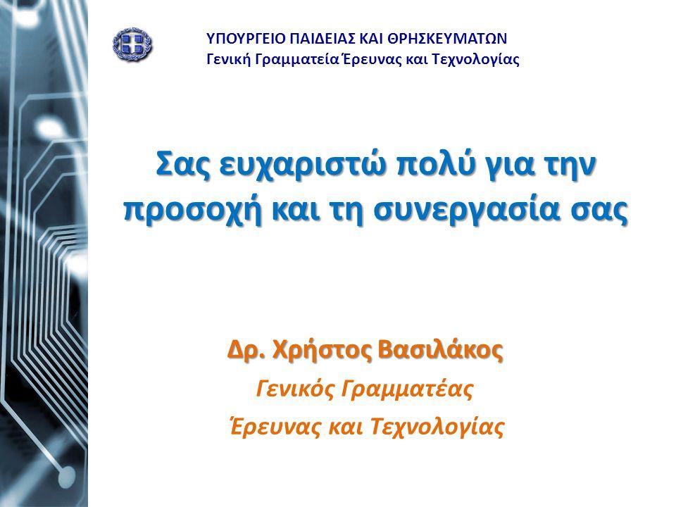 Σας ευχαριστώ πολύ για την προσοχή και τη συνεργασία σας Δρ. Χρήστος Βασιλάκος Γενικός Γραμματέας Έρευνας και Τεχνολογίας ΥΠΟΥΡΓΕΙΟ ΠΑΙΔΕΙΑΣ ΚΑΙ ΘΡΗΣΚ