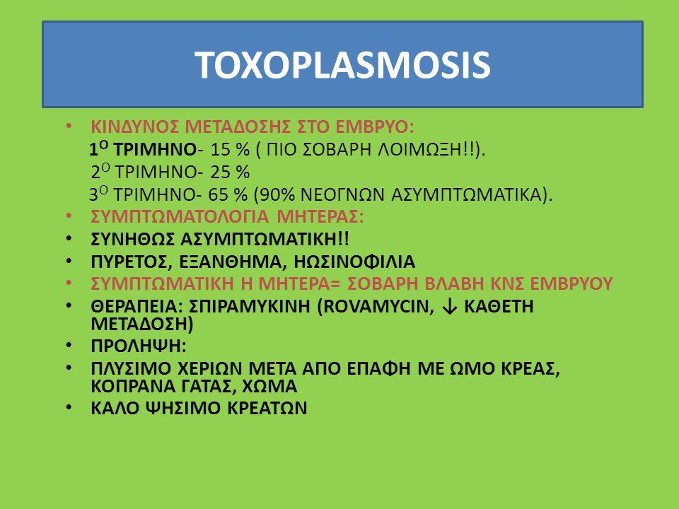 TOXOPLASMOSIS ΚΙΝΔΥΝΟΣ ΜΕΤΑΔΟΣΗΣ ΣΤΟ ΕΜΒΡΥΟ: 1 Ο ΤΡΙΜΗΝΟ- 15 % ( ΠΙΟ ΣΟΒΑΡΗ ΛΟΙΜΩΞΗ!!).