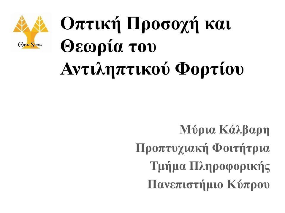 Οπτική Προσοχή και Θεωρία του Αντιληπτικού Φορτίου Μύρια Κάλβαρη Προπτυχιακή Φοιτήτρια Τμήμα Πληροφορικής Πανεπιστήμιο Κύπρου