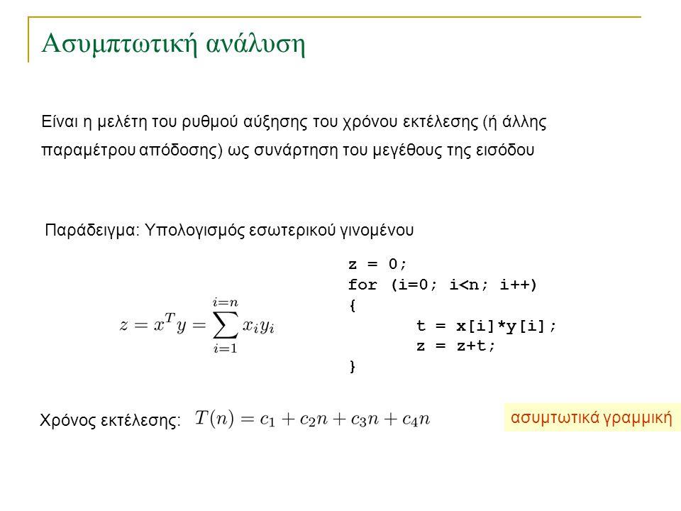 Ασυμπτωτική ανάλυση Παράδειγμα: Υπολογισμός εσωτερικού γινομένου Χρόνος εκτέλεσης: ασυμτωτικά γραμμική z = 0; for (i=0; i<n; i++) { t = x[i]*y[i]; z =