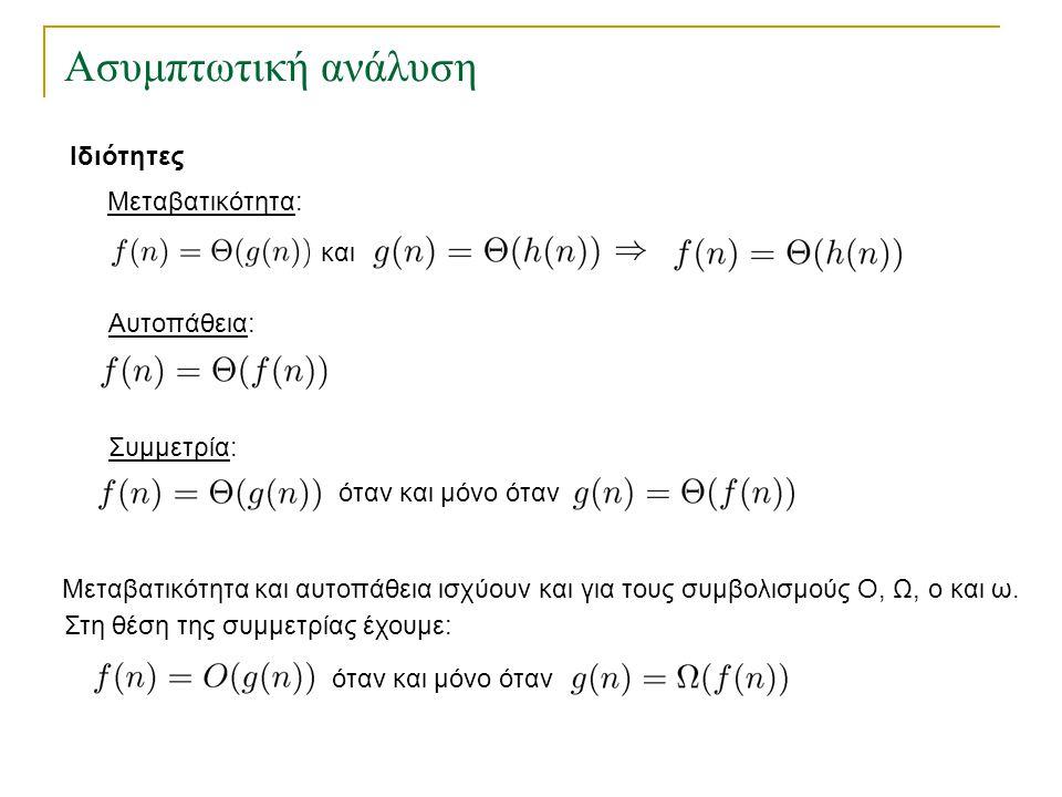 Ασυμπτωτική ανάλυση Ιδιότητες Μεταβατικότητα και αυτοπάθεια ισχύουν και για τους συμβολισμούς Ο, Ω, ο και ω. Στη θέση της συμμετρίας έχουμε: όταν και