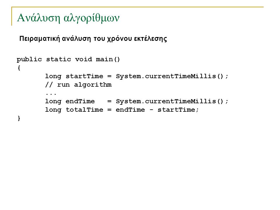Ανάλυση αλγορίθμων Πειραματική ανάλυση του χρόνου εκτέλεσης public static void main() { long startTime = System.currentTimeMillis(); // run algorithm.