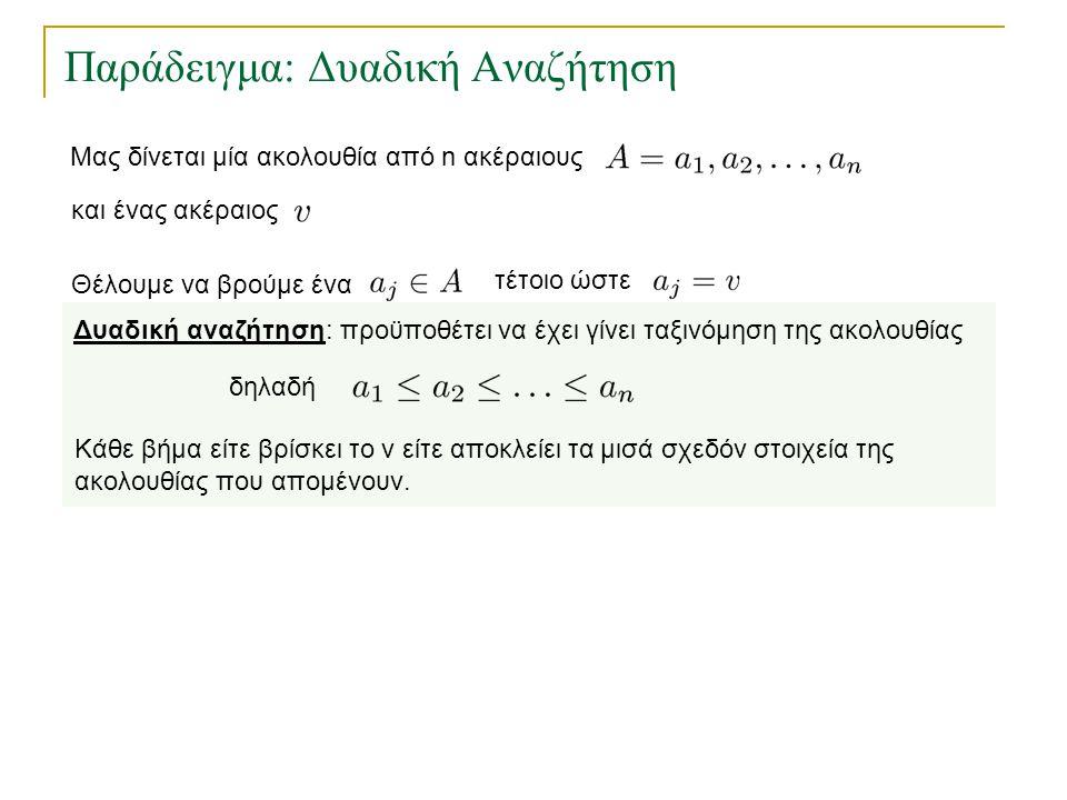 Παράδειγμα: Δυαδική Αναζήτηση Δυαδική αναζήτηση: προϋποθέτει να έχει γίνει ταξινόμηση της ακολουθίας δηλαδή Κάθε βήμα είτε βρίσκει το v είτε αποκλείει