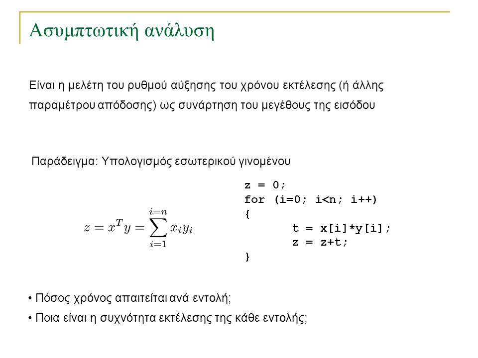Ασυμπτωτική ανάλυση z = 0; for (i=0; i<n; i++) { t = x[i]*y[i]; z = z+t; } Παράδειγμα: Υπολογισμός εσωτερικού γινομένου Πόσος χρόνος απαιτείται ανά εν