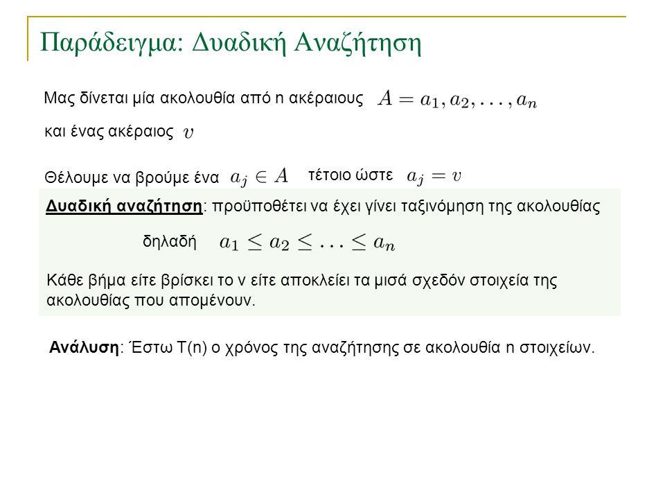 Παράδειγμα: Δυαδική Αναζήτηση Ανάλυση: Έστω Τ(n) ο χρόνος της αναζήτησης σε ακολουθία n στοιχείων. Δυαδική αναζήτηση: προϋποθέτει να έχει γίνει ταξινό