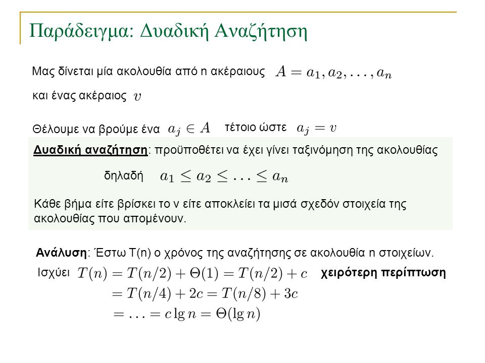 Παράδειγμα: Δυαδική Αναζήτηση Ανάλυση: Έστω Τ(n) ο χρόνος της αναζήτησης σε ακολουθία n στοιχείων. Ισχύει Δυαδική αναζήτηση: προϋποθέτει να έχει γίνει