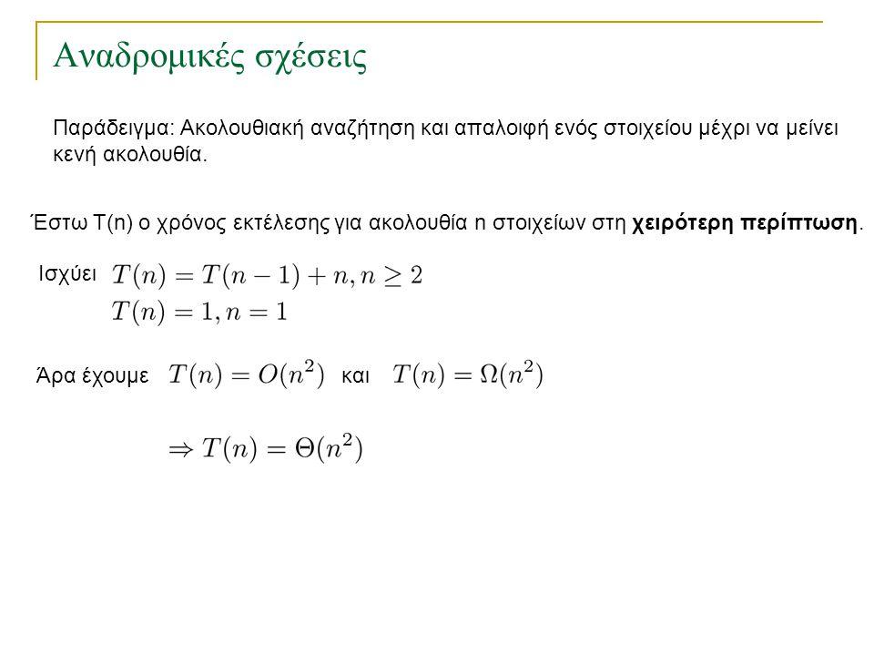 Αναδρομικές σχέσεις Έστω Τ(n) ο χρόνος εκτέλεσης για ακολουθία n στοιχείων στη χειρότερη περίπτωση. Ισχύει Άρα έχουμεκαι Παράδειγμα: Ακολουθιακή αναζή