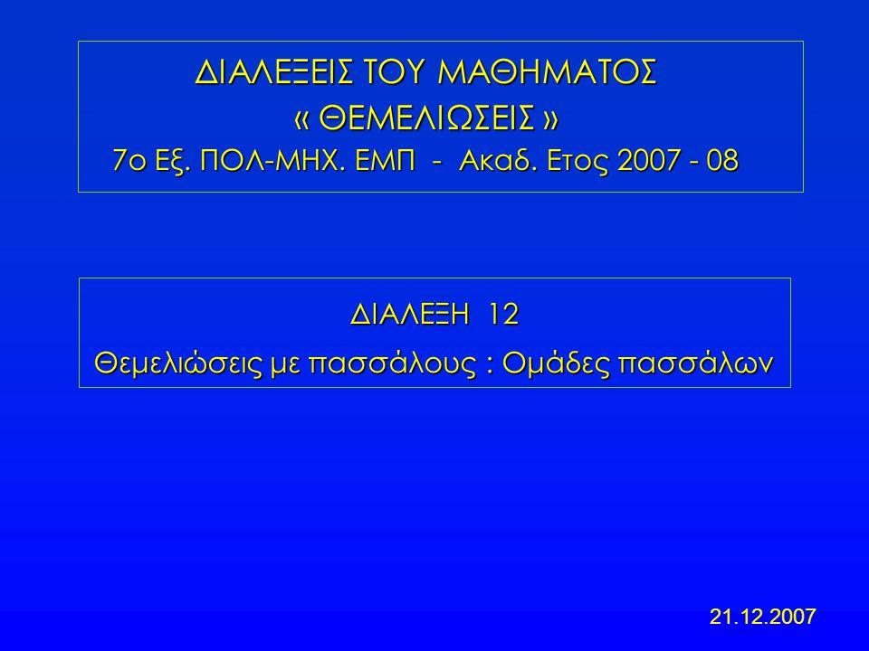 ΔΙΑΛΕΞΗ 12 Θεμελιώσεις με πασσάλους : Ομάδες πασσάλων ΔΙΑΛΕΞΕΙΣ ΤΟΥ ΜΑΘΗΜΑΤΟΣ « ΘΕΜΕΛΙΩΣΕΙΣ » 7ο Εξ. ΠΟΛ-ΜΗΧ. ΕΜΠ - Ακαδ. Ετος 2007 - 08 21.12.2007