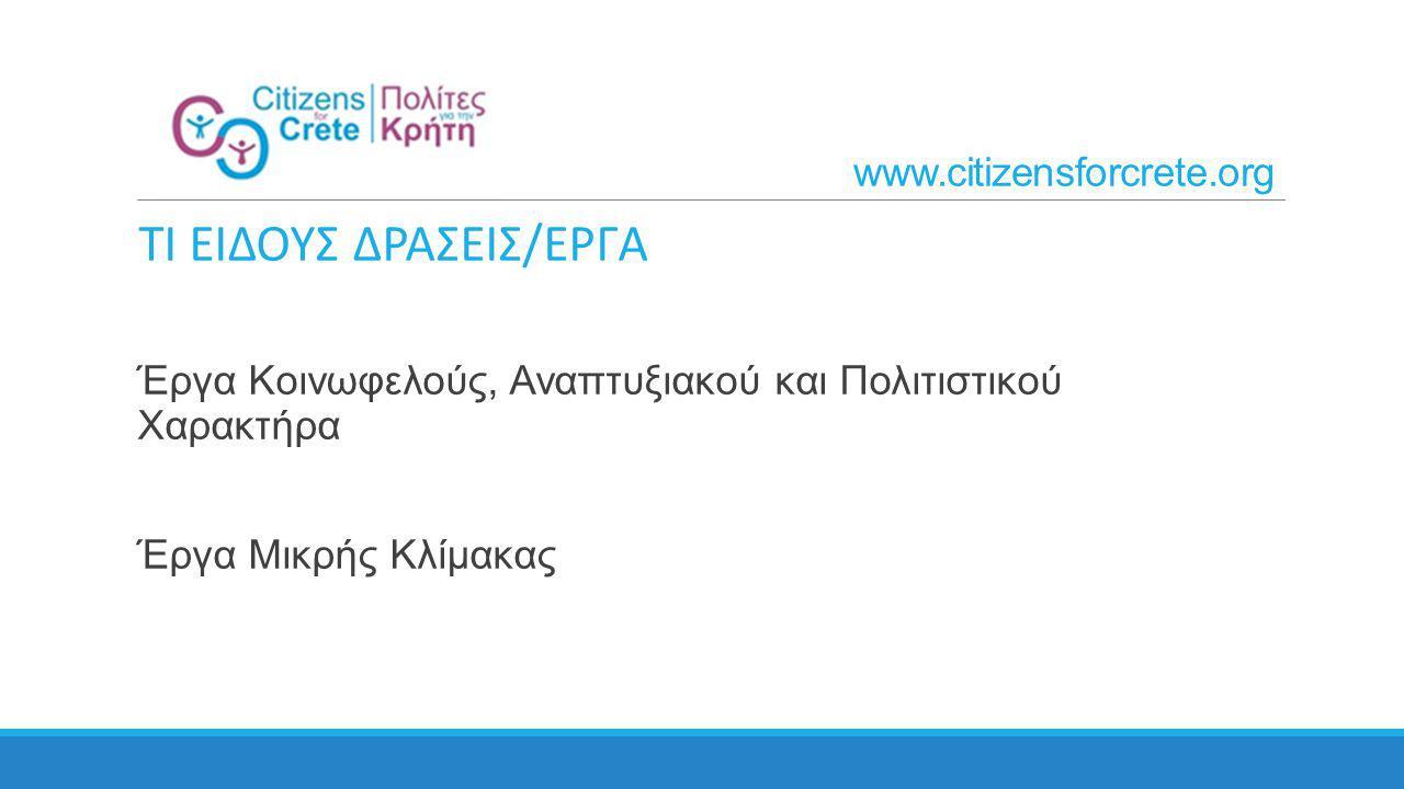 ΤΙ ΕΙΔΟΥΣ ΔΡΑΣΕΙΣ/ΕΡΓΑ Έργα Κοινωφελούς, Αναπτυξιακού και Πολιτιστικού Χαρακτήρα Έργα Μικρής Κλίμακας www.citizensforcrete.org