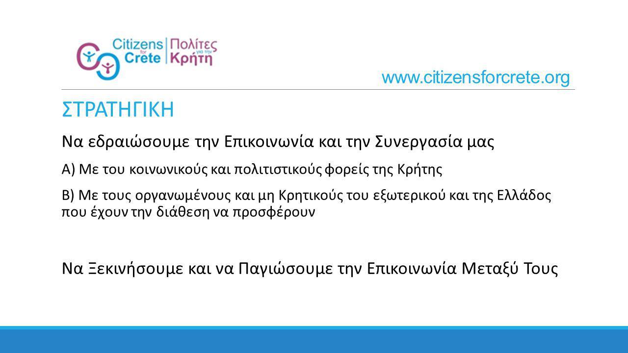 ΣΤΡΑΤΗΓΙΚΗ Να εδραιώσουμε την Επικοινωνία και την Συνεργασία μας Α) Με του κοινωνικούς και πολιτιστικούς φορείς της Κρήτης Β) Με τους οργανωμένους και μη Κρητικούς του εξωτερικού και της Ελλάδος που έχουν την διάθεση να προσφέρουν Να Ξεκινήσουμε και να Παγιώσουμε την Επικοινωνία Μεταξύ Τους www.citizensforcrete.org