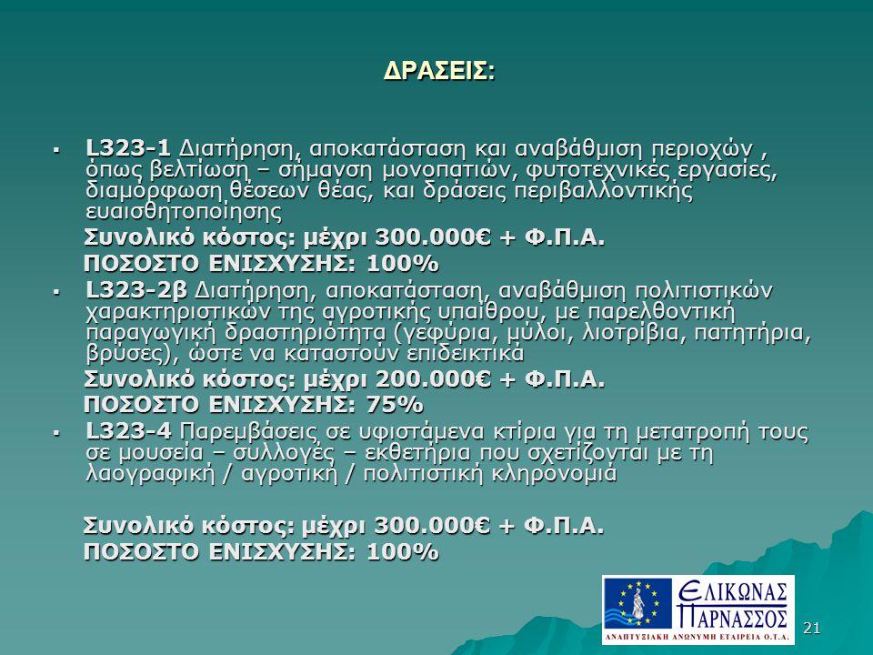 21 ΔΡΑΣΕΙΣ: ΔΡΑΣΕΙΣ:  L323-1 Διατήρηση, αποκατάσταση και αναβάθμιση περιοχών, όπως βελτίωση – σήμανση μονοπατιών, φυτοτεχνικές εργασίες, διαμόρφωση θέσεων θέας, και δράσεις περιβαλλοντικής ευαισθητοποίησης Συνολικό κόστος: μέχρι 300.000€ + Φ.Π.Α.