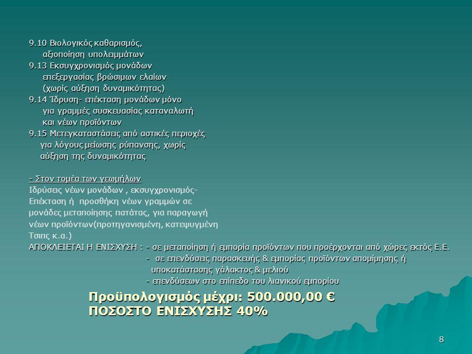 8 9.10 Βιολογικός καθαρισμός, αξιοποίηση υπολειμμάτων αξιοποίηση υπολειμμάτων 9.13 Εκσυγχρονισμός μονάδων επεξεργασίας βρώσιμων ελαίων επεξεργασίας βρώσιμων ελαίων (χωρίς αύξηση δυναμικότητας) (χωρίς αύξηση δυναμικότητας) 9.14 Ίδρυση- επέκταση μονάδων μόνο για γραμμές συσκευασίας καταναλωτή για γραμμές συσκευασίας καταναλωτή και νέων προϊόντων και νέων προϊόντων 9.15 Μετεγκαταστάσεις από αστικές περιοχές για λόγους μείωσης ρύπανσης, χωρίς για λόγους μείωσης ρύπανσης, χωρίς αύξηση της δυναμικότητας αύξηση της δυναμικότητας - Στον τομέα των γεωμήλων Ιδρύσεις νέων μονάδων, εκσυγχρονισμός- Επέκταση ή προσθήκη νέων γραμμών σε μονάδες μεταποίησης πατάτας, για παραγωγή νέων προϊόντων(προτηγανισμένη, κατεψυγμένη Τσιπς κ.α.) ΑΠΟΚΛΕΙΕΤΑΙ Η ΕΝΙΣΧΥΣΗ : - σε μεταποίηση ή εμπορία προϊόντων που προέρχονται από χώρες εκτός Ε.Ε.