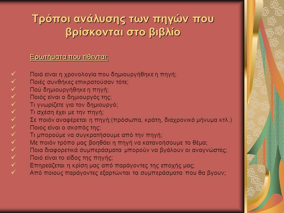 Τρόποι ανάλυσης των πηγών που βρίσκονται στο βιβλίο Ερωτήματα που τίθενται: Ποιά είναι η χρονολογία που δημιουργήθηκε η πηγή; Ποιές συνθήκες επικρατούσαν τότε; Πού δημιουργήθηκε η πηγή; Ποιός είναι ο δημιουργός της; Τι γνωρίζετε για τον δημιουργό; Τι σχέση έχει με την πηγή; Σε ποιόν αναφέρεται η πηγή;(πρόσωπα, κράτη, διαχρονικό μήνυμα κτλ.) Ποιος είναι ο σκοπός της; Τι μπορούμε να συγκρατήσουμε από την πηγή; Με ποιόν τρόπο μας βοηθάει η πηγή να κατανοήσουμε το θέμα; Ποια διαφορετικά συμπεράσματα μπορούν να βγάλουν οι αναγνώστες; Ποιό είναι το είδος της πηγής; Επηρεάζεται η κρίση μας από παράγοντες της εποχής μας; Από ποιους παράγοντες εξαρτώνται τα συμπεράσματα που θα βγουν;