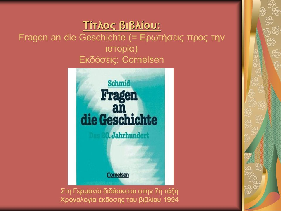 Τίτλος βιβλίου: Τίτλος βιβλίου: Fragen an die Geschichte (= Ερωτήσεις προς την ιστορία) Εκδόσεις: Cornelsen Στη Γερμανία διδάσκεται στην 7η τάξη Χρονολογία έκδοσης του βιβλίου 1994