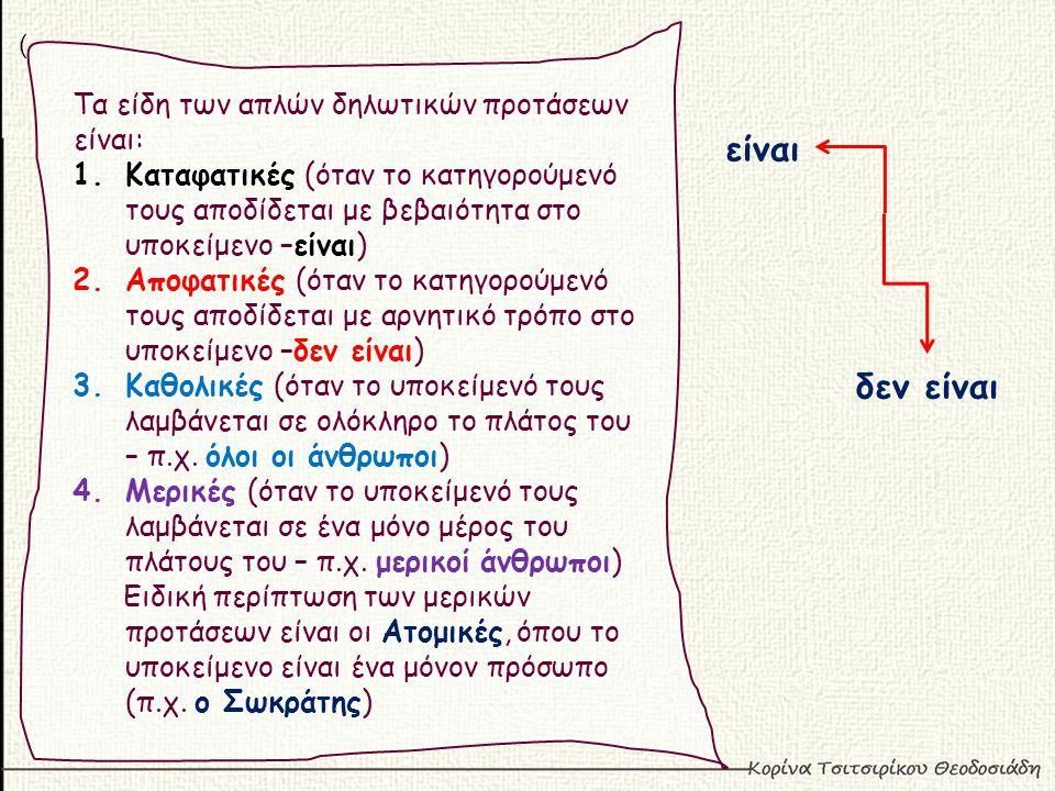 ( Τα είδη των απλών δηλωτικών προτάσεων είναι: 1.Καταφατικές (όταν το κατηγορούμενό τους αποδίδεται με βεβαιότητα στο υποκείμενο –είναι) 2.Αποφατικές (όταν το κατηγορούμενό τους αποδίδεται με αρνητικό τρόπο στο υποκείμενο –δεν είναι) 3.Καθολικές (όταν το υποκείμενό τους λαμβάνεται σε ολόκληρο το πλάτος του – π.χ.