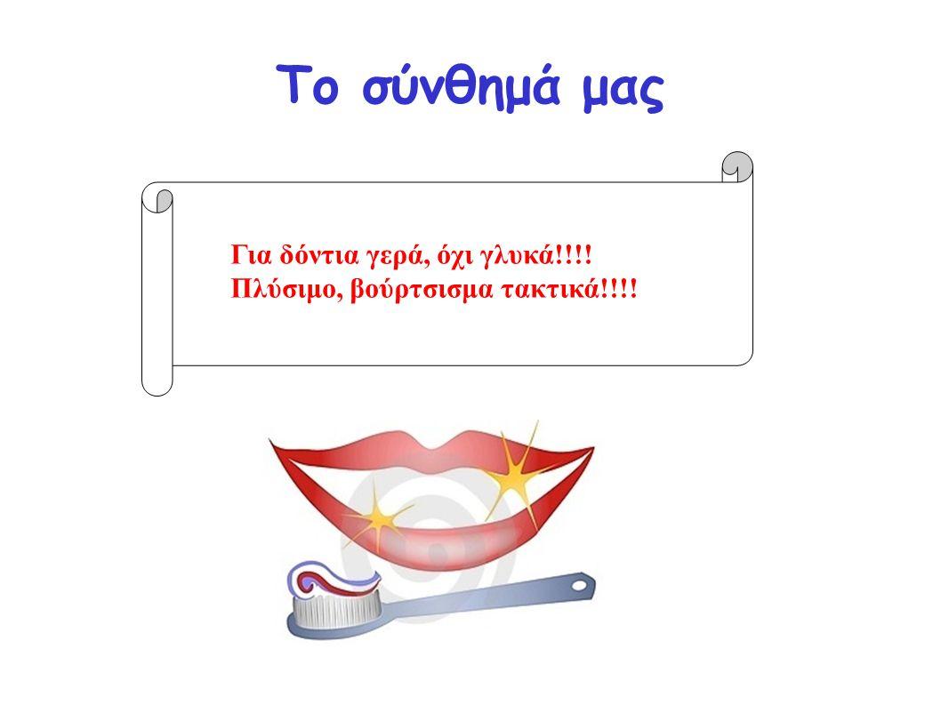 Το σύνθημά μας Για δόντια γερά, όχι γλυκά!!!! Πλύσιμο, βούρτσισμα τακτικά!!!!