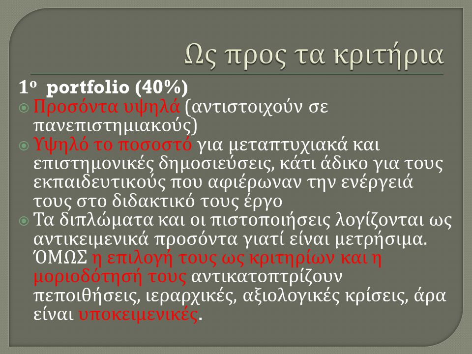 1 ο portfolio (40%)  Προσόντα υψηλά ( αντιστοιχούν σε πανεπιστημιακούς )  Υψηλό το ποσοστό για μεταπτυχιακά και επιστημονικές δημοσιεύσεις, κάτι άδικο για τους εκπαιδευτικούς που αφιέρωναν την ενέργειά τους στο διδακτικό τους έργο  Τα διπλώματα και οι πιστοποιήσεις λογίζονται ως αντικειμενικά προσόντα γιατί είναι μετρήσιμα.
