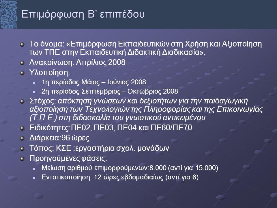 Το όνομα: «Επιμόρφωση Εκπαιδευτικών στη Χρήση και Αξιοποίηση των ΤΠΕ στην Εκπαιδευτική Διδακτική Διαδικασία», Ανακοίνωση: Απρίλιος 2008 Υλοποίηση: 1η περίοδος Μάιος – Ιούνιος 2008 2η περίοδος Σεπτέμβριος – Οκτώβριος 2008 Στόχος: απόκτηση γνώσεων και δεξιοτήτων για την παιδαγωγική αξιοποίηση των Τεχνολογιών της Πληροφορίας και της Επικοινωνίας (Τ.Π.Ε.) στη διδασκαλία του γνωστικού αντικειμένου Ειδικότητες:ΠΕ02, ΠΕ03, ΠΕ04 και ΠΕ60/ΠΕ70 Διάρκεια:96 ώρες Τόπος: ΚΣΕ :εργαστήρια σχολ.