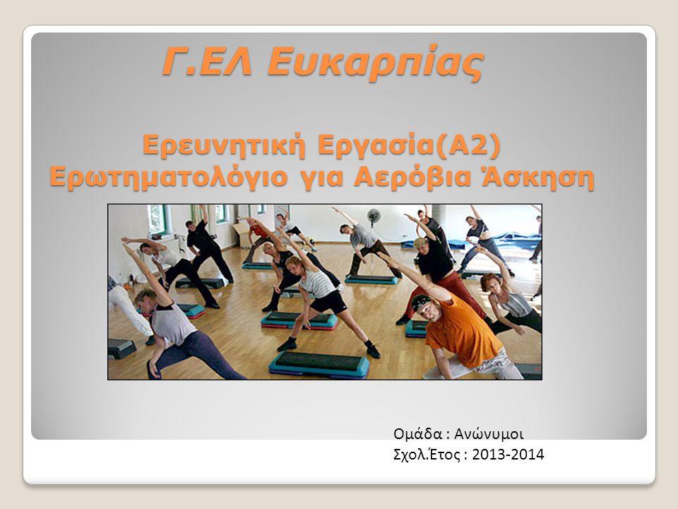Γ.ΕΛ Ευκαρπίας Ερευνητική Εργασία(Α2) Ερωτηματολόγιο για Αερόβια Άσκηση Ομάδα : Ανώνυμοι Σχολ.Έτος : 2013-2014