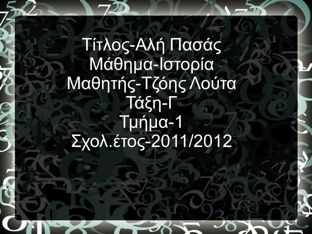 Τίτλος-Αλή Πασάς Μάθημα-Ιστορία Μαθητής-Τζόης Λούτα Τάξη-Γ Τμήμα-1 Σχολ.έτος-2011/2012