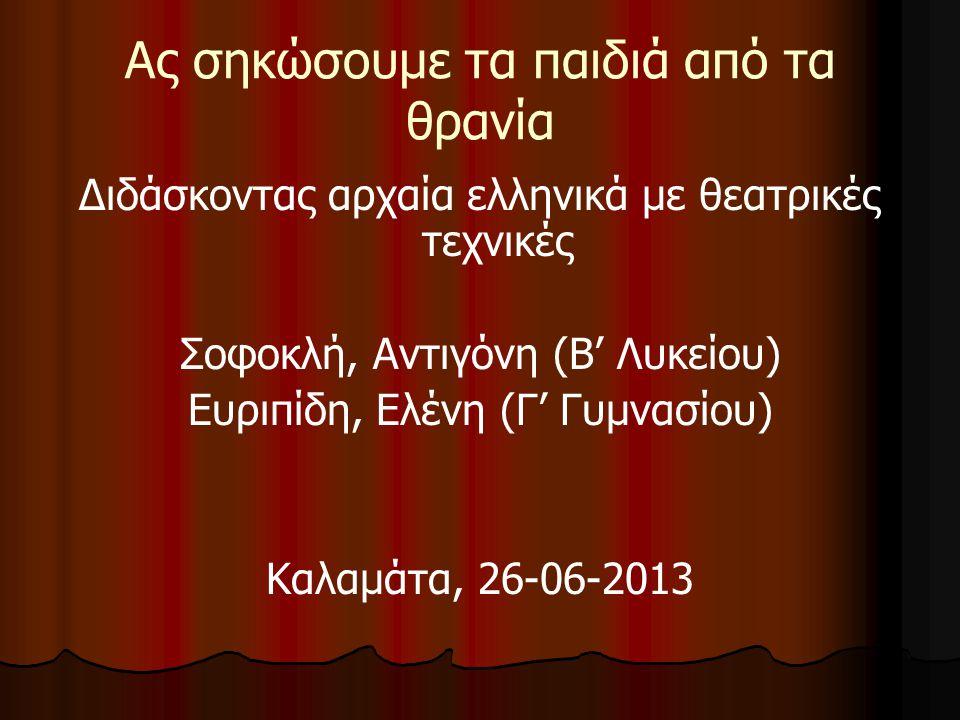 Ας σηκώσουμε τα παιδιά από τα θρανία Διδάσκοντας αρχαία ελληνικά με θεατρικές τεχνικές Σοφοκλή, Αντιγόνη (Β' Λυκείου) Ευριπίδη, Ελένη (Γ' Γυμνασίου) Καλαμάτα, 26-06-2013