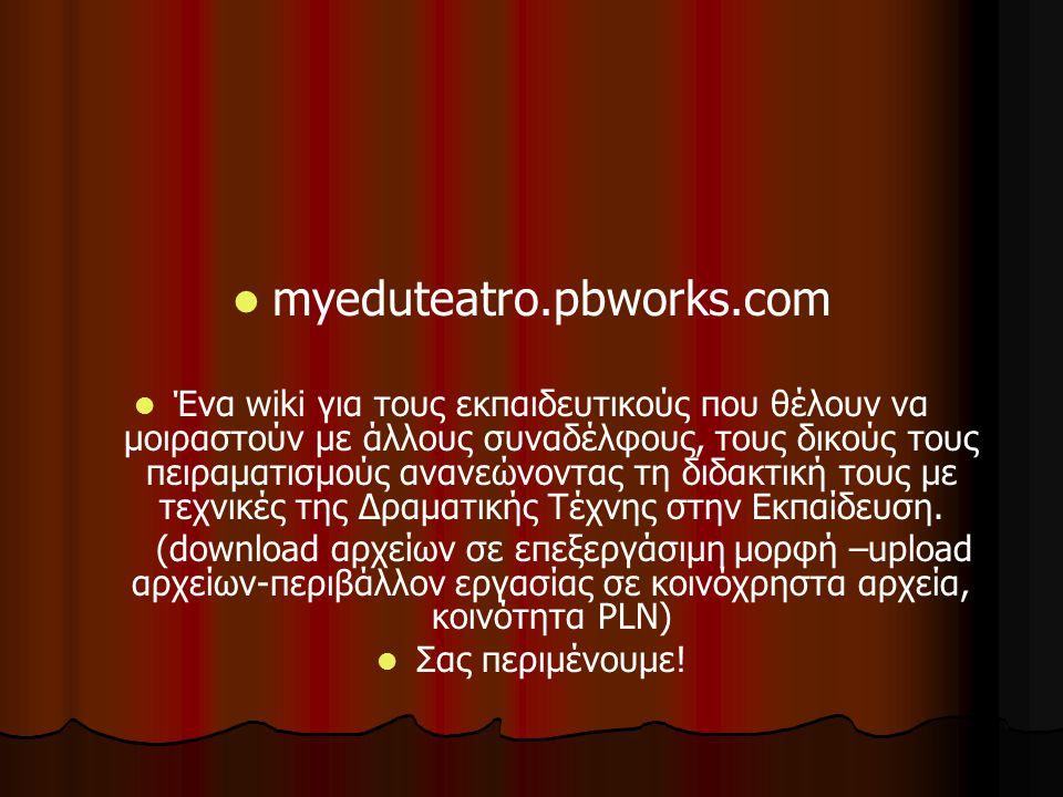 myeduteatro.pbworks.com Ένα wiki για τους εκπαιδευτικούς που θέλουν να μοιραστούν με άλλους συναδέλφους, τους δικούς τους πειραματισμούς ανανεώνοντας τη διδακτική τους με τεχνικές της Δραματικής Τέχνης στην Εκπαίδευση.