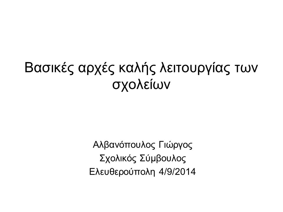 Βασικές αρχές καλής λειτουργίας των σχολείων Αλβανόπουλος Γιώργος Σχολικός Σύμβουλος Ελευθερούπολη 4/9/2014