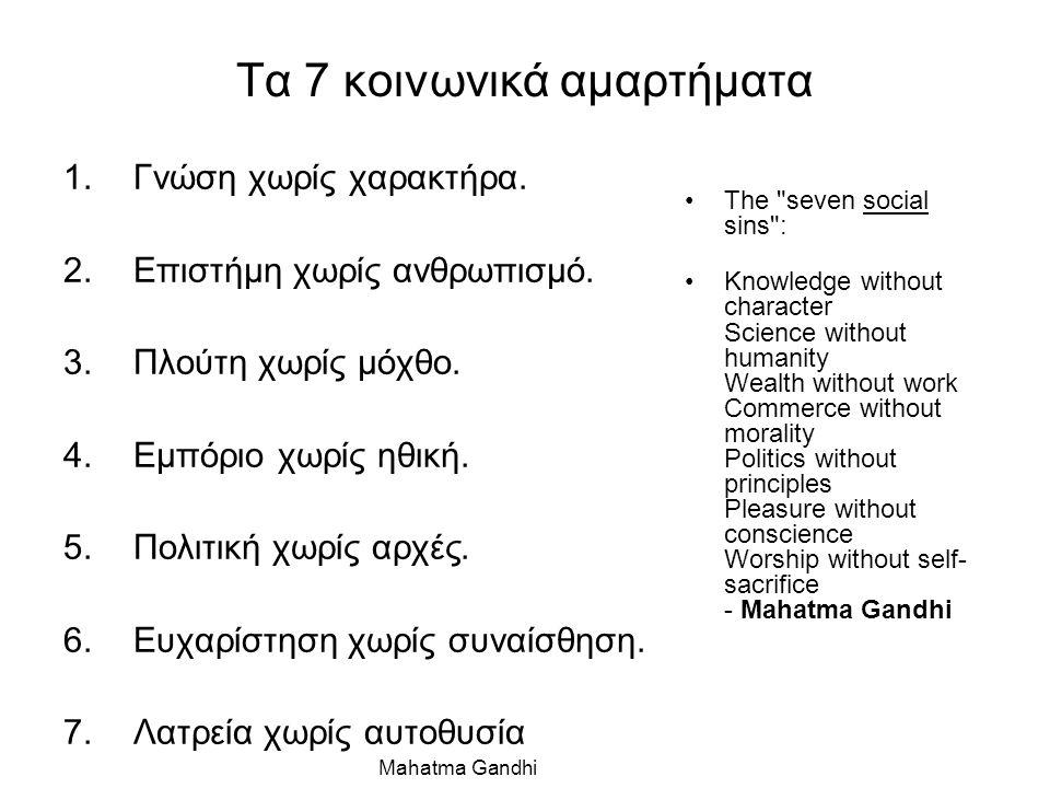 Τα 7 κοινωνικά αμαρτήματα 1.Γνώση χωρίς χαρακτήρα. 2.Επιστήμη χωρίς ανθρωπισμό. 3.Πλούτη χωρίς μόχθο. 4.Εμπόριο χωρίς ηθική. 5.Πολιτική χωρίς αρχές. 6