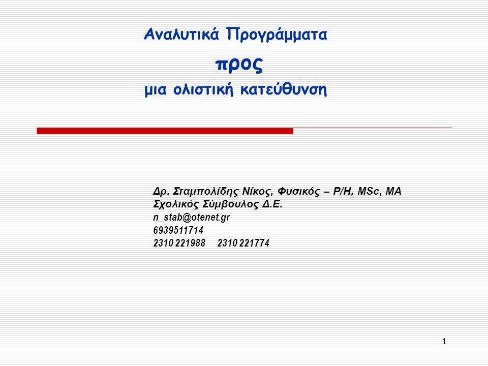 1 Αναλυτικά Προγράμματα προς μια ολιστική κατεύθυνση Δρ. Σταμπολίδης Νίκος, Φυσικός – Ρ/Η, MSc, MA Σχολικός Σύμβουλος Δ.Ε. n_stab@otenet.gr 6939511714