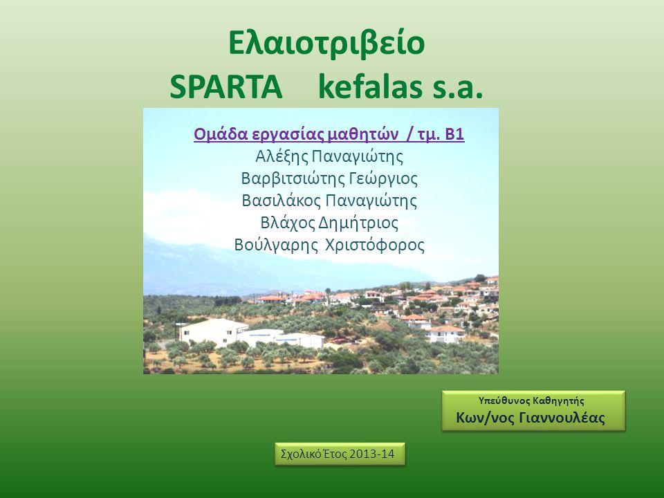 Ελαιοτριβείο SPARTA kefalas s.a. Υπεύθυνος Καθηγητής Κων/νος Γιαννουλέας Υπεύθυνος Καθηγητής Κων/νος Γιαννουλέας Σχολικό Έτος 2013-14 Ομάδα εργασίας μ