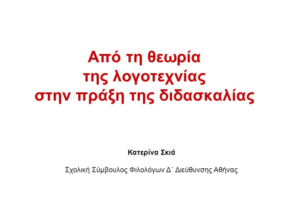 Από τη θεωρία της λογοτεχνίας στην πράξη της διδασκαλίας Κατερίνα Σκιά Σχολική Σύμβουλος Φιλολόγων Δ΄ Διεύθυνσης Αθήνας