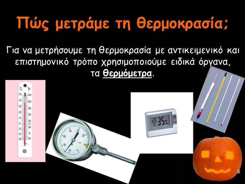 Πώς μετράμε τη θερμοκρασία; Για να μετρήσουμε τη θερμοκρασία με αντικειμενικό και επιστημονικό τρόπο χρησιμοποιούμε ειδικά όργανα, τα θερμόμετρα. 5