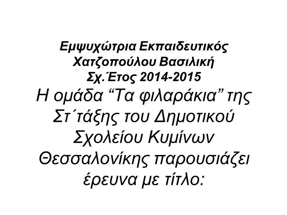 Εμψυχώτρια Εκπαιδευτικός Χατζοπούλου Βασιλική Σχ.Έτος 2014-2015 Η ομάδα Τα φιλαράκια της Στ΄τάξης του Δημοτικού Σχολείου Κυμίνων Θεσσαλονίκης παρουσιάζει έρευνα με τίτλο: