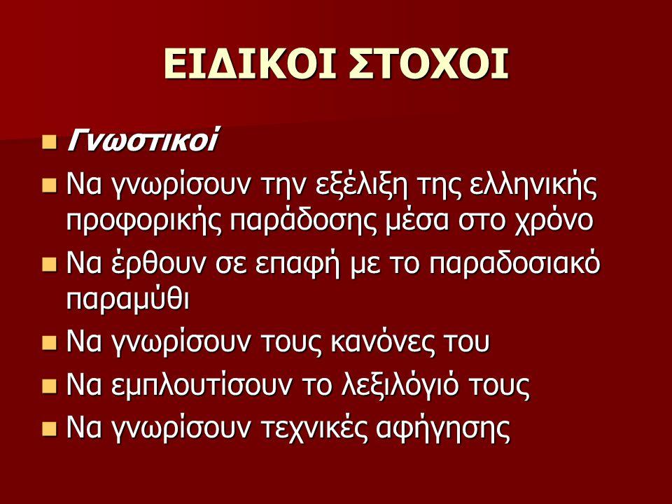 ΕΙΔΙΚΟΙ ΣΤΟΧΟΙ Γνωστικοί Γνωστικοί Να γνωρίσουν την εξέλιξη της ελληνικής προφορικής παράδοσης μέσα στο χρόνο Να γνωρίσουν την εξέλιξη της ελληνικής προφορικής παράδοσης μέσα στο χρόνο Να έρθουν σε επαφή με το παραδοσιακό παραμύθι Να έρθουν σε επαφή με το παραδοσιακό παραμύθι Να γνωρίσουν τους κανόνες του Να γνωρίσουν τους κανόνες του Να εμπλουτίσουν το λεξιλόγιό τους Να εμπλουτίσουν το λεξιλόγιό τους Να γνωρίσουν τεχνικές αφήγησης Να γνωρίσουν τεχνικές αφήγησης