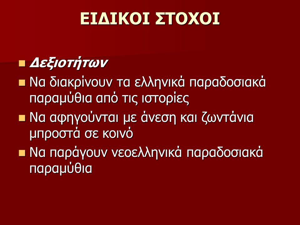ΕΙΔΙΚΟΙ ΣΤΟΧΟΙ Δεξιοτήτων Δεξιοτήτων Να διακρίνουν τα ελληνικά παραδοσιακά παραμύθια από τις ιστορίες Να διακρίνουν τα ελληνικά παραδοσιακά παραμύθια από τις ιστορίες Να αφηγούνται με άνεση και ζωντάνια μπροστά σε κοινό Να αφηγούνται με άνεση και ζωντάνια μπροστά σε κοινό Να παράγουν νεοελληνικά παραδοσιακά παραμύθια Να παράγουν νεοελληνικά παραδοσιακά παραμύθια