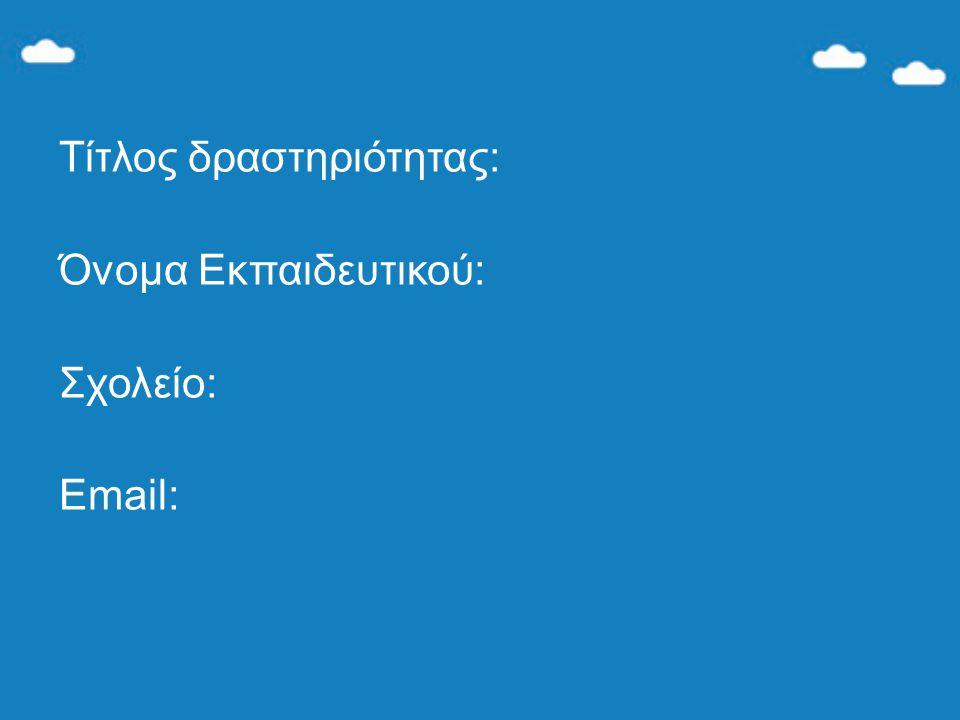 Τίτλος δραστηριότητας: Όνομα Εκπαιδευτικού: Σχολείο: Email: