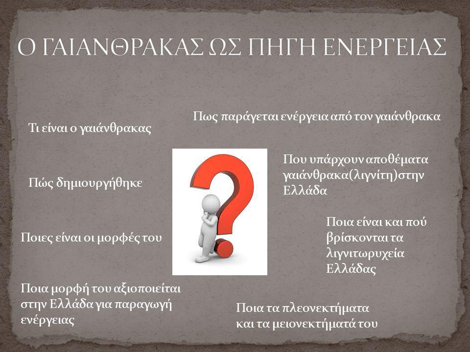 Τι είναι ο γαιάνθρακας Πώς δημιουργήθηκε Ποιες είναι οι μορφές του Ποια μορφή του αξιοποιείται στην Ελλάδα για παραγωγή ενέργειας Πως παράγεται ενέργεια από τον γαιάνθρακα Ποια τα πλεονεκτήματα και τα μειονεκτήματά του Που υπάρχουν αποθέματα γαιάνθρακα(λιγνίτη)στην Ελλάδα Ποια είναι και πού βρίσκονται τα λιγνιτωρυχεία Ελλάδας