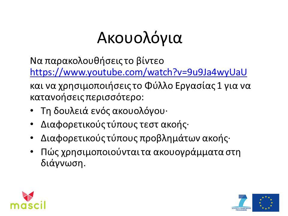 Ακουολόγια Να παρακολουθήσεις το βίντεο https://www.youtube.com/watch v=9u9Ja4wyUaU https://www.youtube.com/watch v=9u9Ja4wyUaU και να χρησιμοποιήσεις το Φύλλο Εργασίας 1 για να κατανοήσεις περισσότερο: Τη δουλειά ενός ακουολόγου· Διαφορετικούς τύπους τεστ ακοής· Διαφορετικούς τύπους προβλημάτων ακοής· Πώς χρησιμοποιούνται τα ακουογράμματα στη διάγνωση.