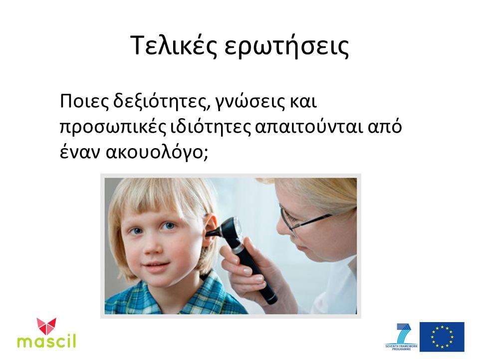 Τελικές ερωτήσεις Ποιες δεξιότητες, γνώσεις και προσωπικές ιδιότητες απαιτούνται από έναν ακουολόγο;