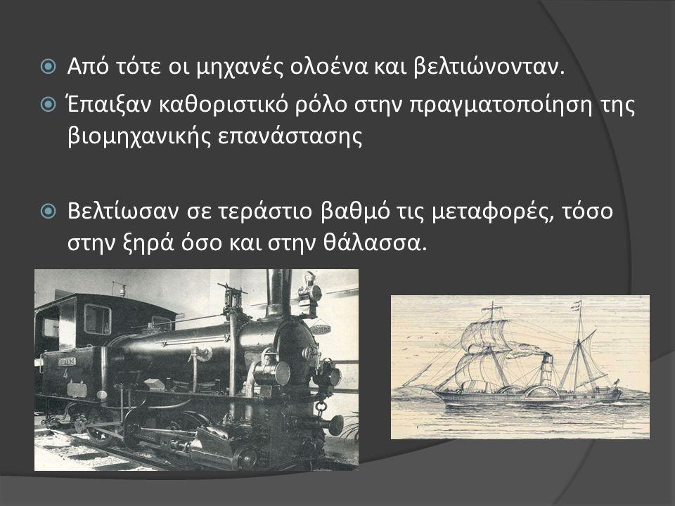  Από τότε οι μηχανές ολοένα και βελτιώνονταν.  Έπαιξαν καθοριστικό ρόλο στην πραγματοποίηση της βιομηχανικής επανάστασης  Βελτίωσαν σε τεράστιο βαθ