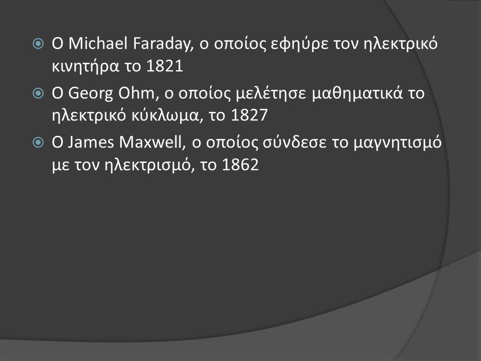  O Michael Faraday, ο οποίος εφηύρε τον ηλεκτρικό κινητήρα το 1821  O Georg Ohm, ο οποίος μελέτησε μαθηματικά το ηλεκτρικό κύκλωμα, το 1827  O Jame