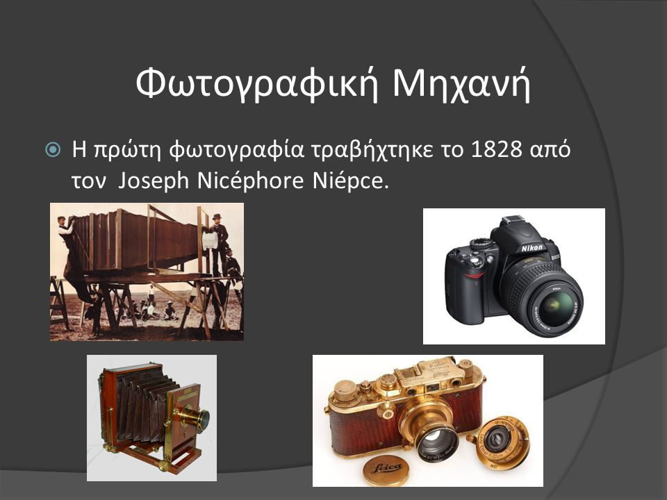 Φωτογραφική Μηχανή  Η πρώτη φωτογραφία τραβήχτηκε το 1828 από τον Joseph Nicéphore Niépce.
