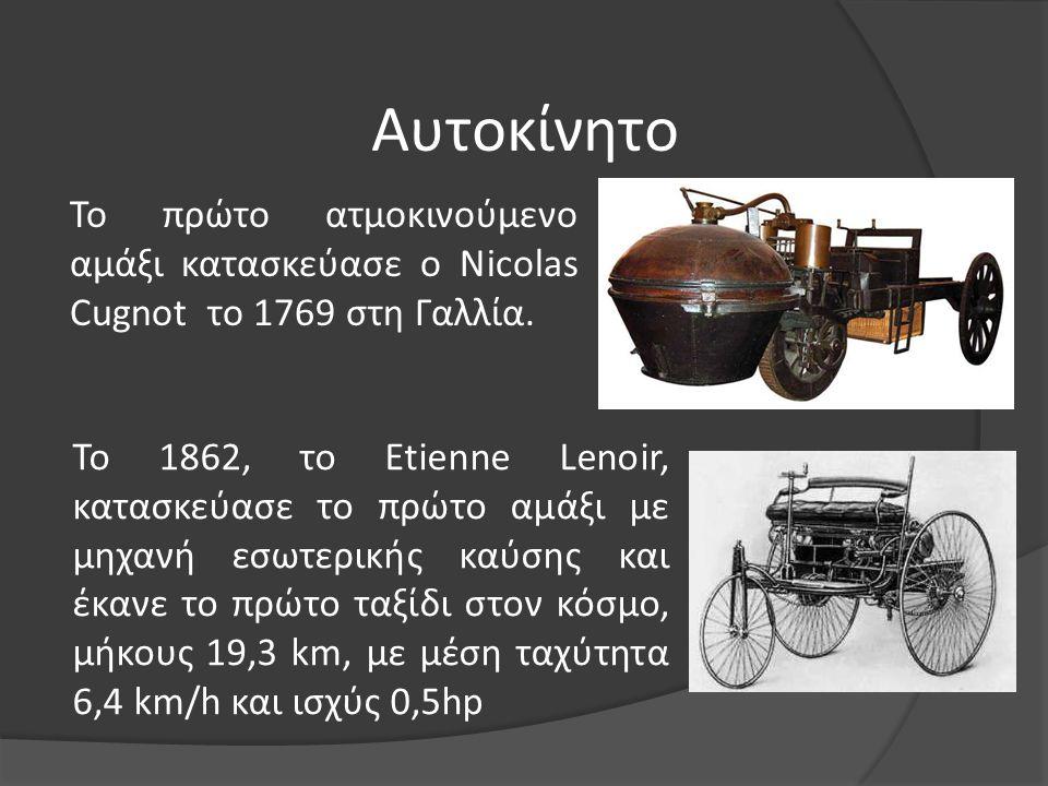 Αυτοκίνητο Το πρώτο ατμοκινούμενο αμάξι κατασκεύασε ο Nicolas Cugnot το 1769 στη Γαλλία. Το 1862, το Etienne Lenoir, κατασκεύασε το πρώτο αμάξι με μηχ