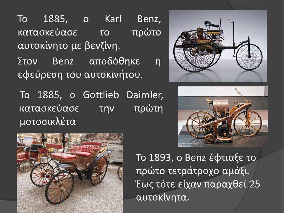 To 1885, o Karl Benz, κατασκεύασε το πρώτο αυτοκίνητο με βενζίνη. Στον Benz αποδόθηκε η εφεύρεση του αυτοκινήτου. Το 1885, ο Gottlieb Daimler, κατασκε