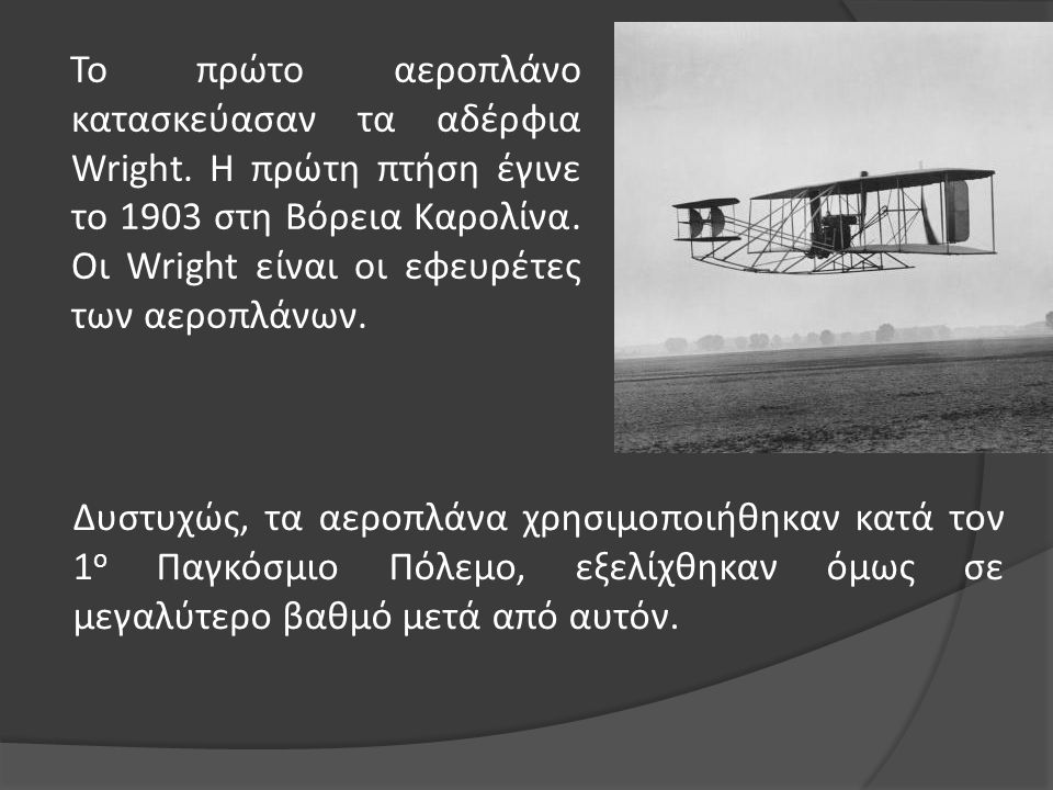 Το πρώτο αεροπλάνο κατασκεύασαν τα αδέρφια Wright. Η πρώτη πτήση έγινε το 1903 στη Βόρεια Καρολίνα. Οι Wright είναι οι εφευρέτες των αεροπλάνων. Δυστυ
