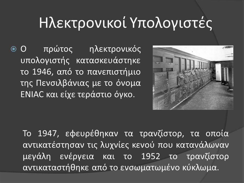 Ηλεκτρονικοί Υπολογιστές  Ο πρώτος ηλεκτρονικός υπολογιστής κατασκευάστηκε το 1946, από το πανεπιστήμιο της Πενσιλβάνιας με το όνομα ENIAC και είχε τ